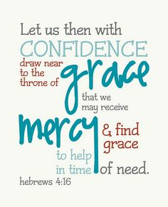Free Printable Scripture- Hebrews 4:16 LET US THEN WITH CONFIDENCE DRAW NEAR TO THE THRONE OF GRACE THAT WE MAY RECEIVE MERCY & FIND GRACE TO HELP IN TIME OF NEED HEBREWS 4:16