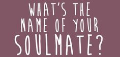 What's The Name Of Your Soulmate, mines apparently called lili. I like that they give me a girls name.