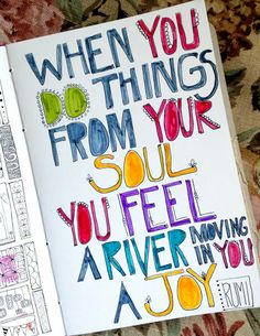 When you do things from your soul, you feel a river moving in you, a joy. - Rumi, 13th-century Persian poet and sufi mystic