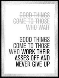 Good things come to those who wait. Good things come to those who work their asses off and never give up.