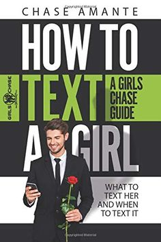 How to Text a Girl: A Girls Chase Guide (Girls Chase Guides Book Texting A Girl, Dating Book, Make Him Want You, Text For Her, Dating Advice For Men, Finding Love, Book Summaries, Guide Book, Book Publishing