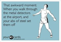 That awkward moment: When you walk through the metal detectors at the airport, and your abs of steel set them off.  Happens to me all the time.