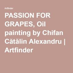 PASSION FOR GRAPES, Oil painting by Chifan Cătălin Alexandru | Artfinder