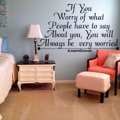 if you worry of what people have to say about you, You will always be very worried