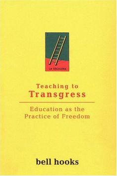 Teaching to Transgress: Education as the Practice of Freedom by bell hooks      need this.