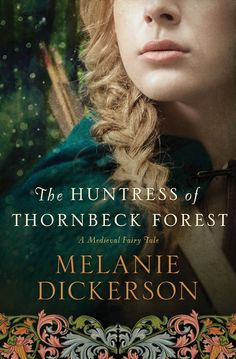 The Huntress of Thornbeck Forest (A Medieval Fairy Tale Book 1) by Melanie Dickerson | Thomas Nelson (May 12, 2015) | HarperCollins Christian Publishing