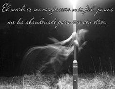 El miedo es mi compañero más fiel, jamás me ha abandonado para irse con otros.