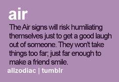 Th Air signs will risk humiliating themselves just to get a good laugh out of someone. They won;t take things too far, just far enough to make a friend smile.
