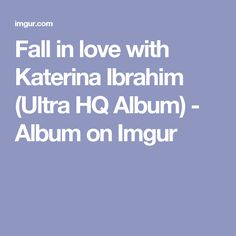 Fall in love with Katerina Ibrahim (Ultra HQ Album) - Album on Imgur