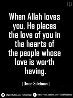 """When Allah loves you, He places the love of you in the hearts of the people whose love is worth having."" 