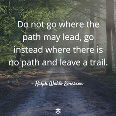 """""""Do not go where the path may lead, go instead where this no path and leave a trail.""""  - Ralph Waldo Emerson"""