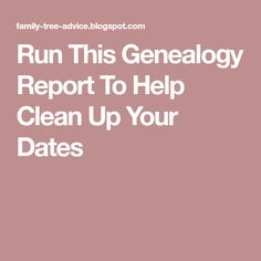 Run This Genealogy Report To Help Clean Up Your Dates