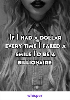 If I had a dollar every time I faked a smile I\'d be a billionaire