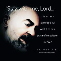 #Catholic #stpadrepio Prayer of St. Pio of Pietrelcina after Holy Communion Stay with me Lord for it is necessary to have You present so that I do not forget You. You know how easily I abandon You. Stay with me Lord because I am weak and I need Your strength that I may not fall so often. Stay with me Lord for You are my life and without You I am without fervor. Stay with me Lord for You are my light and without You I am in darkness. Stay with me Lord to show me Your will. Stay with m...