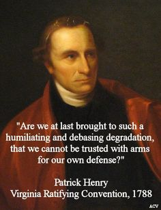"""Patrick Henry~ """"Are we at last brought to such a humiliating and debsing degradation, that we cannot be trusted with arms for our own defense?"""""""