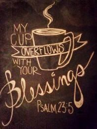 How about tea??  He has filled my cup  Thank you Lord