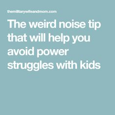 The weird noise tip that will help you avoid power struggles with kids