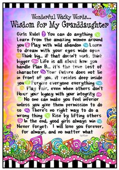 """""""Wonderful Wacky Words... Wisdom for My Granddaughter <3 Girls rule! You can do anything. Learn from the amazing women around you. Play with wild abandon. Learn to dream with your eyes wide open. Think big... if that doesn't work, think bigger! Life is all about how you handle """"Plan B..."""" it's the true test of character. Your future does not lie in front of you, it resides deep inside you. Forgive everyone everything. Play fair, even when others don't. (continued below in comment)"""