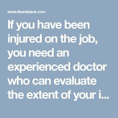 If you have been injured on the job, you need an experienced doctor who can evaluate the extent of your injuries. https://www.thumbtack.com/-Dallas-TX/service/2543012