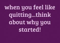 when you feel like quitting...think about why you started!