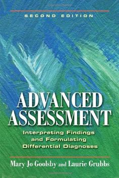 Advanced Assessment: Interpreting Findings and Formulating Differential Diagnoses: Mary Jo Goolsby EdD MSN ANP-C CAE FAANP, Laurie Grubbs PhD MSN ANP-C: UConn access.