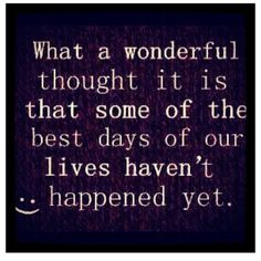 How wonderful to think the best is yet to come. Great Quotes, Quotes To Live By, Me Quotes, Funny Quotes, Inspirational Quotes, Happy Quotes, Motivational Music, Wisdom Quotes, Famous Quotes
