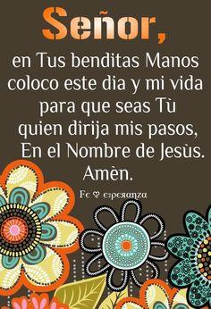 """SEÑOR, en Tus benditas Manos coloco, este dia y mi vida para que seas Tú quien dirija mis pasos, En el Nombre de Jesús. Amén."""""""