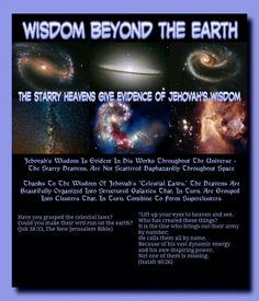 """Wisdom Beyond the Earth The Starry Heavens Give Evidence Of Jehovah's Wisdom // Jehovah's Wisdom Is Evident In His Works  Throughout The Universe - The Starry Heavens,  Are Not Scattered Haphazardly Throughout Space //  Thanks To The Wisdom Of Jehovah's """"Celestial  Laws,"""" The Heavens Are Beautifully Organized  Into Structured Galaxies That, In Turn, Are  Grouped Into Clusters That, In Turn, Combine To  Form Superclusters // No Wonder That Jehovah Refers To The  Heavenly Bodies As An """"Army""""…"""