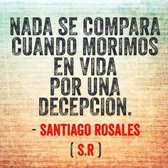 〽️ Nada se compara cuando morimos en vida por una decepción. Santiago Rosales