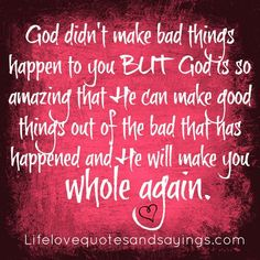God didn't make bad things happen to you, but God is so amazing that He can make good things out of the bad that has happened and He will make you whole again.