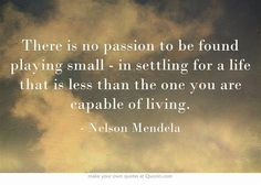 There is no passion to be found playing small - in settling for a life that is less than the one you are capable of living. #nelsonmandela #quote