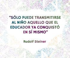 Solo puede transmitirse al niño aquello que el educador ya conquistó en sí mismo. Rudolf Steiner
