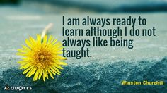 Winston Churchill quote: I am always ready to learn although I do not always like being. Churchill Quotes, Winston Churchill, Improve Yourself, Finding Yourself, I Don't Always, Author, Wisdom, Teaching, Motivation