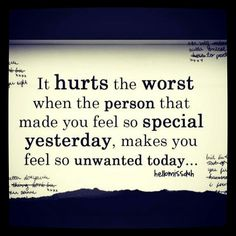 It hurts the worst when the person that made you feel so special yesterday...
