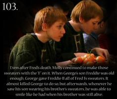 """Even after Fred's death, Molly continued to make those sweaters with the """"F"""" on it. When George's son Freddie was old enough, George gave Freddie II all of Fred I's sweaters. It almost killed George to do so but afterwards whenever he saw his son wearing his brother's sweaters he was able to smile like he had when his brother was still alive."""