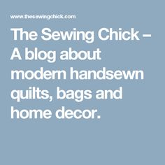 The Sewing Chick – A blog about modern handsewn quilts, bags and home decor.