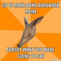 aardvark memes | Go to make ADHD aardvark meme, Forget what you were going to say