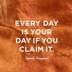 """Every day is your day if you claim it."" — Iyanla Vanzant"