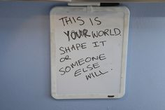 """This is your world. Shape it or someone else will."""
