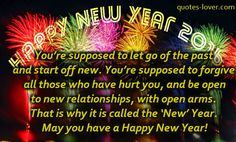 You're supposed to let go of the past and start off new. You're supposed to forgive all those who have hurt you, and be open to new relationships, with open arms. That is why it is called the 'New' Year. May you have a Happy New Year! #NewYear #NewYearMessage #NewYearCard #picturequotes  View more #quotes on http://quotes-lover.com