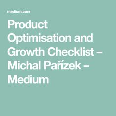 Product Optimisation and Growth Checklist – Michal Pařízek – Medium