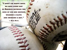 I took this photo at my 9-year-old son's baseball tournament. I thought it would be more complete with a quote by the The Sultan of Swat, The King of Crash, The Colosus of Clout, The Babe....The Great Bambino!! If only these words could prove true today, who knows how different this world would..could be!