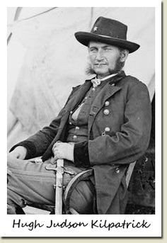 """Union General Judson Kilpatrick received an appointment on June 28th 1863 to command the Third Division of the Army of the Potomac's Cavalry Corps.He was deemed by the High Command to be the perfect """" damned fool """" needed for hard campaigning. He rivaled Custer for his reckless courage and womanizing. His men referred to Kilpatrick  as """" Kill Cavalry """" ..."""