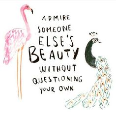 This! Everyone has beautiful qualities, but that doesn't take away from your own. Beauty is everywhere, you just have to open your mind to see it.