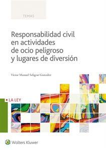 Responsabilidad civil en actividades de ocio peligroso y lugares de diversión / Víctor Manuel Seligrat González.     La Ley, 2016