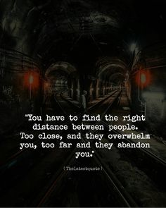 """You have to find the right  distance between people. Too close and they overwhelm you too far and they abandon  you."" . #thelatestquote #quotes"