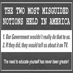 Conservative Politics:  WAKE UP SHEEPLE! The 2 most misguided notions held in America ---- 1) Our government wouldn't really do that to us. 2) If they did, they would tell us about it on TV. The need to educate yourself has never been greater!