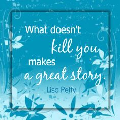 """What doesn't kill you makes a great story."" Lisa Petty"