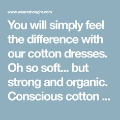 You will simply feel the difference with our cotton dresses. Oh so soft... but strong and organic. Conscious cotton clothing with no compromise from Thought.