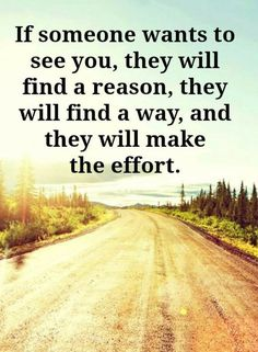 Quotes If someone wants to see you, they will find a reason, they will find a way, and they will make